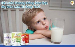 Bé Lười Không Uống Sữa Bột, Mẹ Nên Làm Gì Giúp Trẻ?